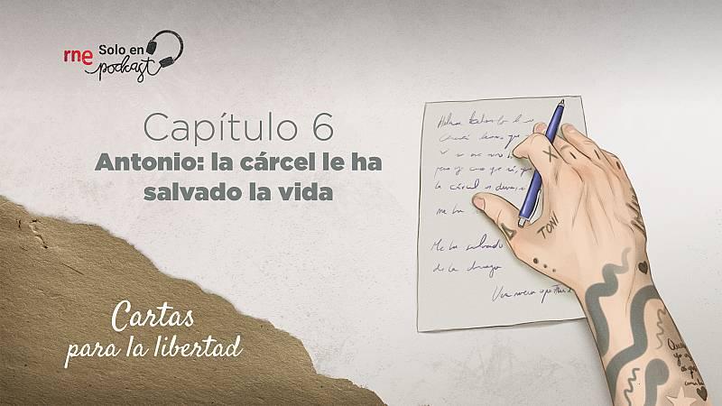 Cartas para la libertad - Capítulo 6: Antonio: la cárcel le ha salvado la vida - Escuchar ahora
