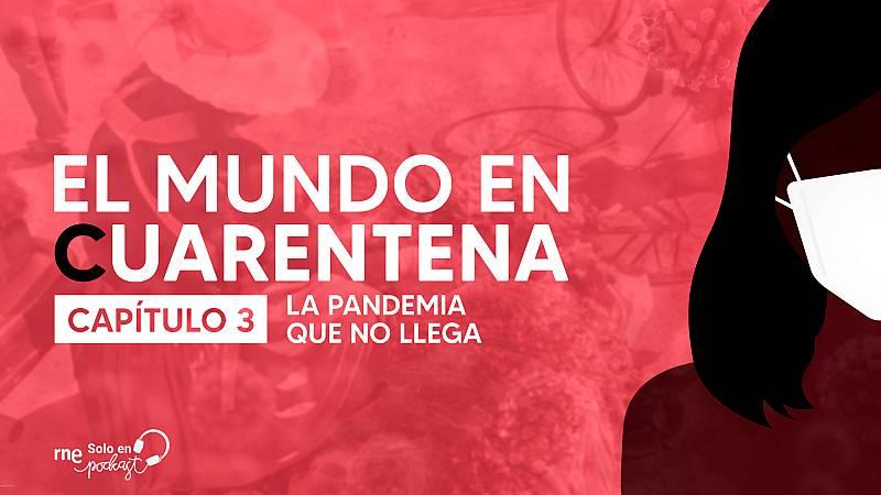 El mundo en cuarentena - Capítulo 3: La pandemia que no llega - Escuchar ahora